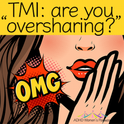 ADHD Women and Friendship – Do You Share TMI (Too Much Information)?